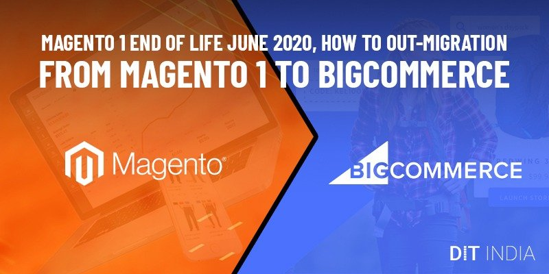 Magento 1 End of Life June 2020, How to Out-Migration from Magento 1 to BigCommerce