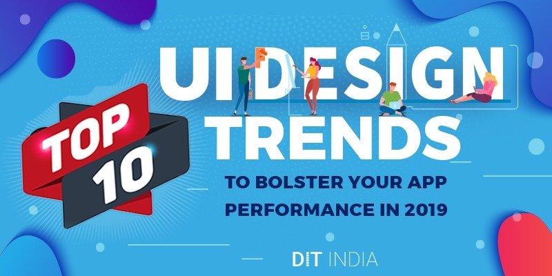 Top 10 UI Design Trends to Bolster Your App Performance in 2019